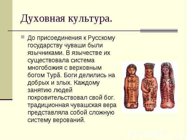 До присоединения к Русскому государству чуваши были язычниками. В язычестве их существовала система многобожия с верховным богом Турă. Боги делились на добрых и злых. Каждому занятию людей покровительствовал свой бог. традиционная чувашская вера пре…