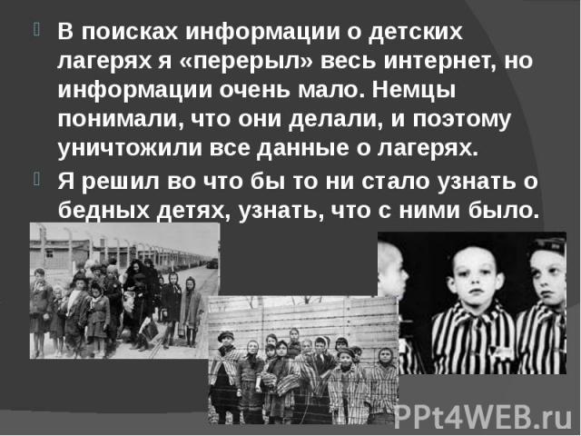 В поисках информации о детских лагерях я «перерыл» весь интернет, но информации очень мало. Немцы понимали, что они делали, и поэтому уничтожили все данные о лагерях. В поисках информации о детских лагерях я «перерыл» весь интернет, но информации оч…