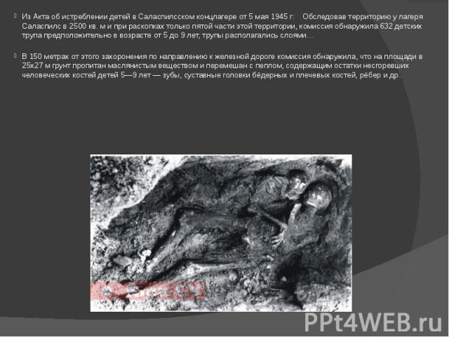 Из Акта об истреблении детей в Саласпилсском концлагере от 5 мая 1945 г: Обследовав территорию у лагеря Саласпилс в 2500 кв. м и при раскопках только пятой части этой территории, комиссия обнаружила 632 детских трупа предположительно в возрасте от 5…