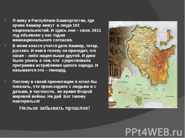 Я живу в Республике Башкортостан, где кроме башкир живут и люди 102 национальностей. И здесь они – свои. 2011 год объявлен у нас годом межнационального согласия. Я живу в Республике Башкортостан, где кроме башкир живут и люди 102 национальностей. И …