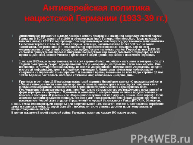 Антиеврейская политика нацистской Германии (1933-39 гг.) Антисемитская идеология была положена в основу программы Национал-социалистичеcкой партии Германии (NSDAP), принятой в 1920, и обоснована в книге Гитлера «Моя борьба». После прихода к власти в…