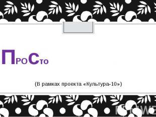 ПРОсто (В рамках проекта «Культура-10»)