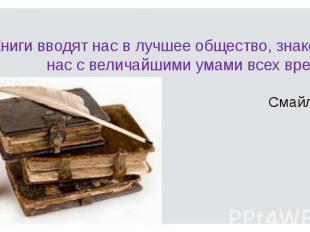 Книги вводят нас в лучшее общество, знакомят нас с величайшими умами всех времен
