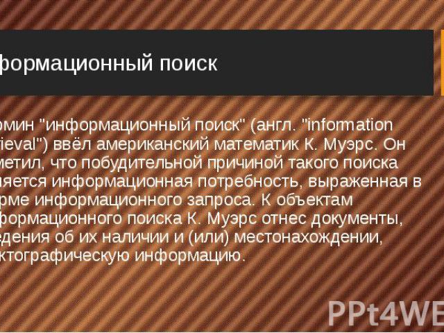 """Информационный поиск Термин """"информационный поиск"""" (англ. """"information retrieval"""") ввёл американский математик К. Муэрс. Он заметил, что побудительной причиной такого поиска являетсяинформационная потребность, выраженная в …"""