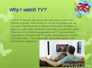 Why I watch TV?I watch TV because television is the main source of news for mill