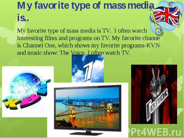 My favorite type of mass media is..My favorite type of mass media is TV. I often watch interesting films and programs on TV. My favorite channe is Channel One, which shows my favorite programs-KVN and music show: The Voice. I often watch TV.