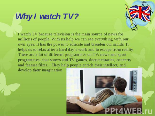 Why I watch TV?I watch TV because television is the main source of news for millions of people. With its help we can see everything with our own eyes. It has the power to educate and broaden our minds. It helps us to relax after a hard day's work an…
