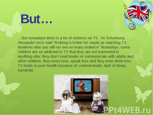 """But……But nowadays there is a lot of violence on TV. As Schonburg Alexander once said """"Nothing is better for stupid as watching TV. Nowhere else you will not see so many violence"""" Nowadays, some children are so addicted to TV that they are not i…"""