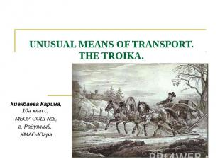 Unusual means of transport. THE TROIKA. Киекбаева Карина, 10а класс, МБОУ СОШ №6