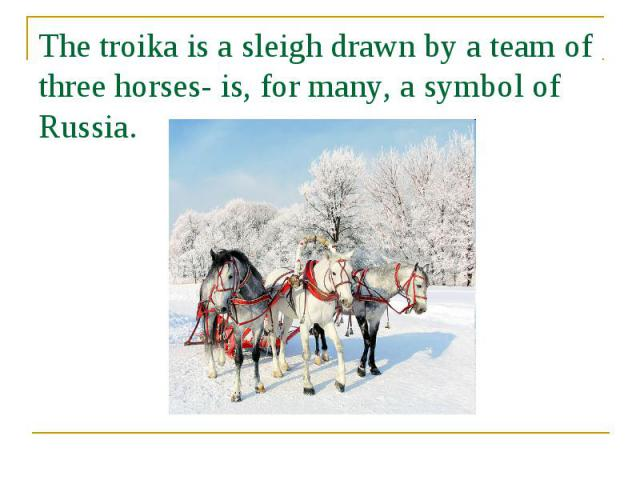 The troika is a sleigh drawn by a team of three horses- is, for many, a symbol of Russia.
