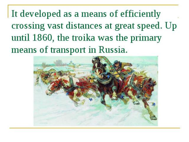 It developed as a means of efficiently crossing vast distances at great speed. Up until 1860, the troika was the primary means of transport in Russia.