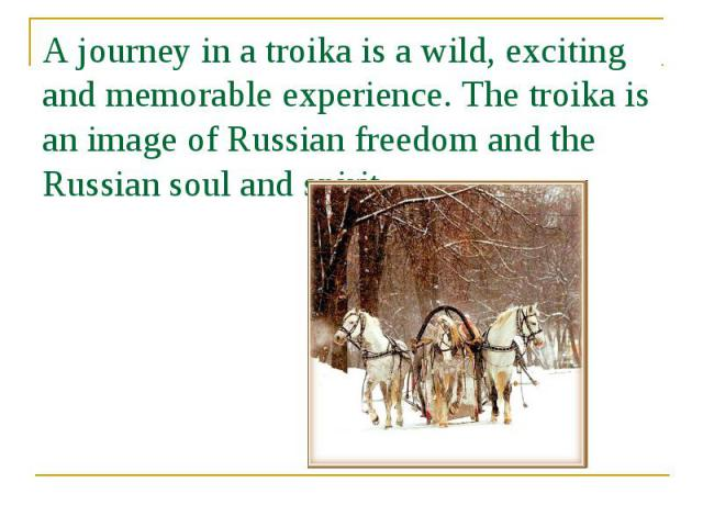 A journey in a troika is a wild, exciting and memorable experience. The troika is an image of Russian freedom and the Russian soul and spirit.