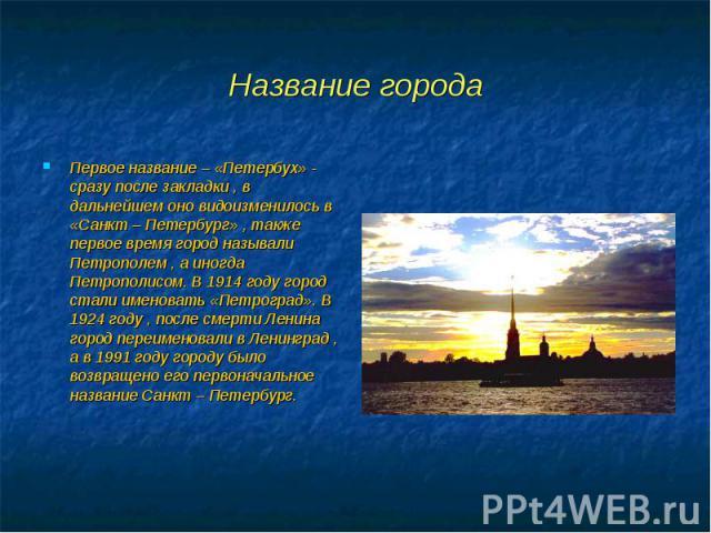 Первое название – «Петербух» - сразу после закладки , в дальнейшем оно видоизменилось в «Санкт – Петербург» , также первое время город называли Петрополем , а иногда Петрополисом. В 1914 году город стали именовать «Петроград». В 1924 году , после см…