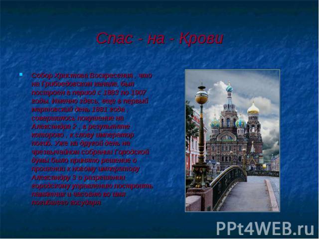 Собор Христова Воскресения , что на Грибоедовском канале, был построен в период с 1883 по 1907 годы. Именно здесь, еще в первый мартовский день 1881 года , совершилось покушение на Александра 2 , в результате которого , к слову император погиб. Уже …