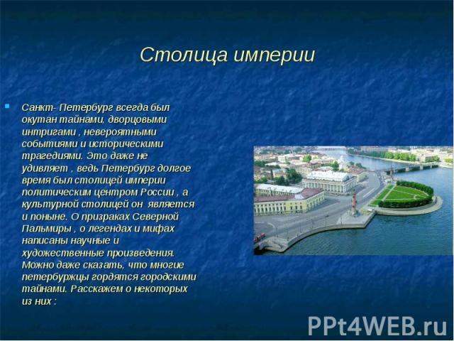 Санкт- Петербург всегда был окутан тайнами, дворцовыми интригами , невероятными событиями и историческими трагедиями. Это даже не удивляет , ведь Петербург долгое время был столицей империи политическим центром России , а культурной столицей он явля…