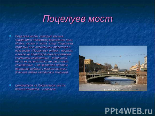 Поцелуев мост, который весьма знаменит и является украшением реки Мойки, назван в честь купца Поцелуева, который был владельцем трактира с названием «Поцелуев» рядом с мостом, а вовсе не благодаря многочисленным свиданиям влюблённых. Небольшой мост …