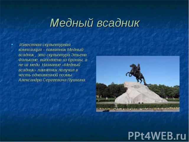 Известная скульптурная композиция – памятник Медный всадник , это скульптура Этьена Фальконе, выполнена из бронзы, а не из меди. Название «Медный всадник» памятник получил в честь одноименной поэмы Александра Сергеевича Пушкина. Известная скульптурн…