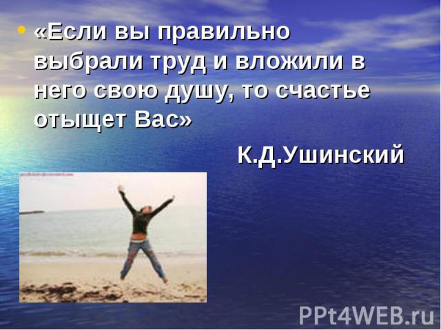 «Если вы правильно выбрали труд и вложили в него свою душу, то счастье отыщет Вас» «Если вы правильно выбрали труд и вложили в него свою душу, то счастье отыщет Вас» К.Д.Ушинский