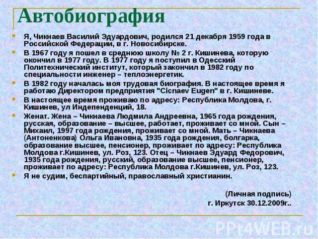 Я, Чикнаев Василий Эдуардович, родился 21 декабря 1959 года в Российской Федерации, в г. Новосибирске. Я, Чикнаев Василий Эдуардович, родился 21 декабря 1959 года в Российской Федерации, в г. Новосибирске. В 1967 году я пошел в среднюю школу № 2 г. …