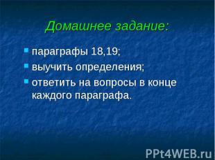 Домашнее задание: параграфы 18,19; выучить определения; ответить на вопросы в ко