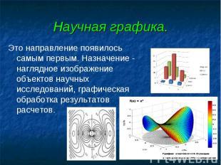 Научная графика. Это направление появилось самым первым. Назначение - наглядное