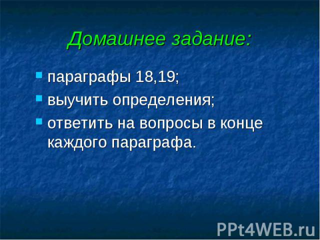 Домашнее задание: параграфы 18,19; выучить определения; ответить на вопросы в конце каждого параграфа.