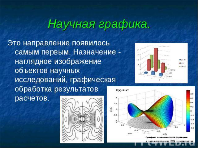 Научная графика. Это направление появилось самым первым. Назначение - наглядное изображение объектов научных исследований, графическая обработка результатов расчетов.
