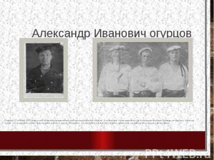 Александр Иванович огурцов Родился 17 октября 1915 года в селе бобровка курманов