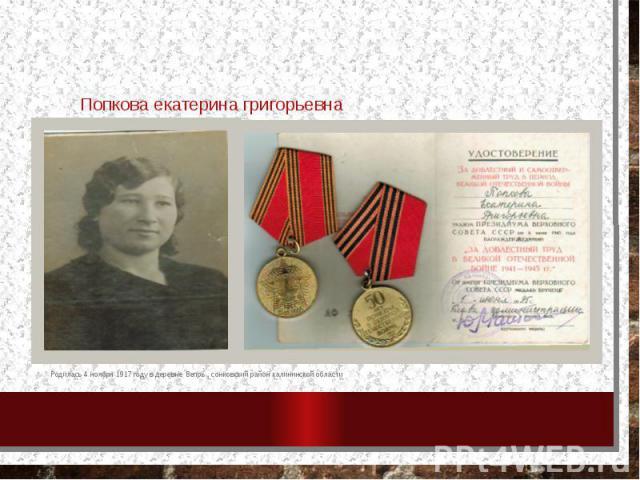 Попкова екатерина григорьевна Родилась 4 ноября 1917 году в деревне Вепрь , сонковский район калининской области