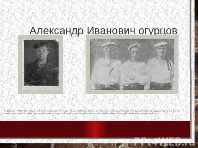 Александр Иванович огурцов Родился 17 октября 1915 года в селе бобровка курмановского района оренбургской области. К сожалению ,точно выяснить, где в это время воевала бригада, не удалось, известно только, что входила в состав Приволжского военного …