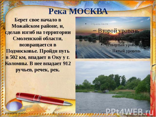 Река МОСКВА Берет свое начало в Можайском районе, и, сделав изгиб на территории Смоленской области, возвращается в Подмосковье. Пройдя путь в 502 км, впадает в Оку у г. Коломны. В нее впадает 912 ручьев, речек, рек.