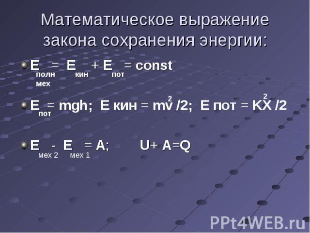 Е = Е + E = const Е = Е + E = const Е = mgh; E кин = mv /2; Е пот = KX /2 E - E = A; U+ A=Q