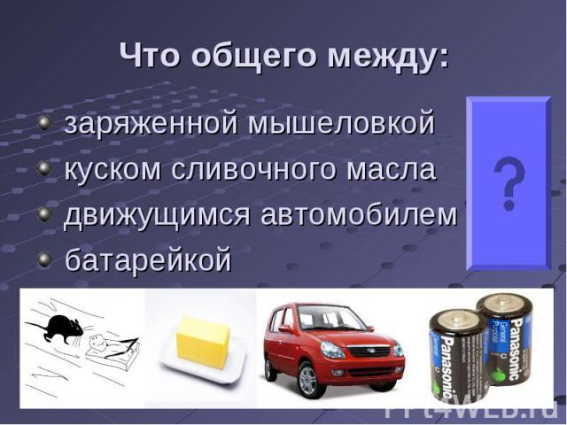 заряженной мышеловкой заряженной мышеловкой куском сливочного масла движущимся автомобилем батарейкой