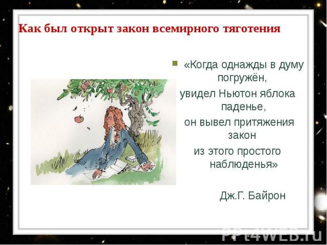 «Когда однажды в думу погружён, «Когда однажды в думу погружён, увидел Ньютон яблока паденье, он вывел притяжения закон из этого простого наблюденья» Дж.Г. Байрон
