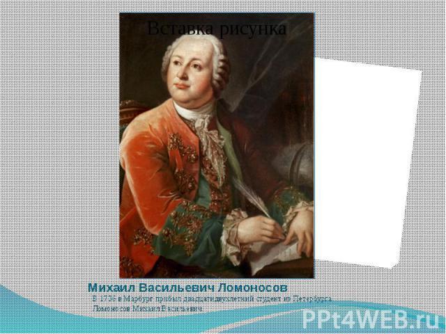Михаил Васильевич Ломоносов В 1736 в Марбург прибыл двадцатидвухлетний студент из Петербурга Ломоносов Михаил Васильевич.