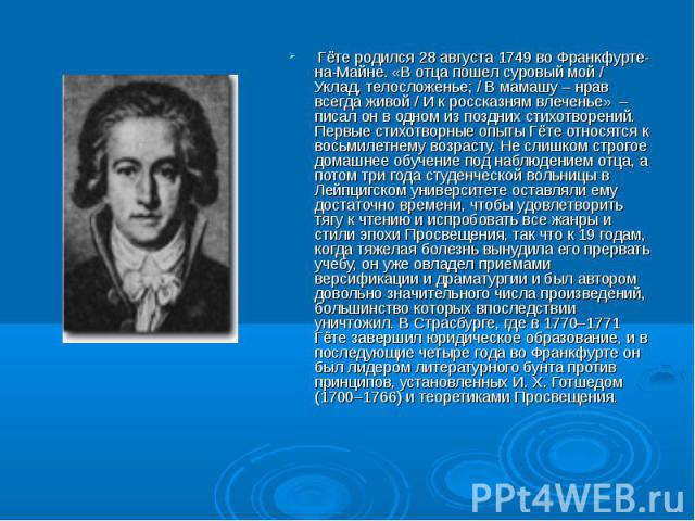 Гёте родился 28 августа 1749 во Франкфурте-на-Майне. «В отца пошел суровый мой / Уклад, телосложенье; / В мамашу – нрав всегда живой / И к россказням влеченье» – писал он в одном из поздних стихотворений. Первые стихотворные опыты Гёте относятся к в…