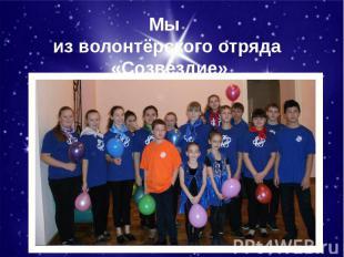 Мы из волонтёрского отряда «Созвездие»