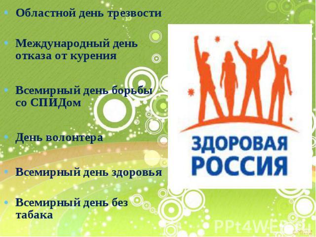 Областной день трезвости Областной день трезвости Международный день отказа от курения Всемирный день борьбы со СПИДом День волонтера Всемирный день здоровья Всемирный день без табака