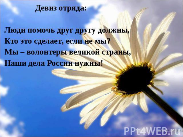Девиз отряда: Девиз отряда: Люди помочь друг другу должны, Кто это сделает, если не мы? Мы – волонтеры великой страны, Наши дела России нужны!