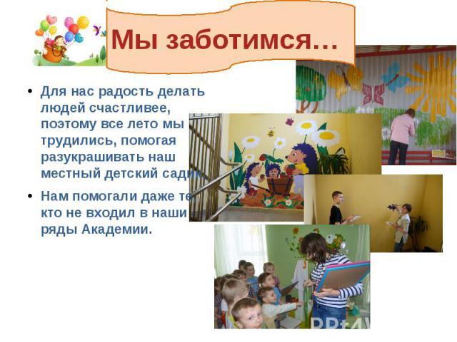 Мы заботимся… Для нас радость делать людей счастливее, поэтому все лето мы трудились, помогая разукрашивать наш местный детский садик. Нам помогали даже те, кто не входил в наши ряды Академии.