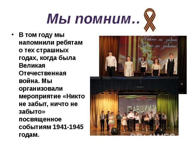 Мы помним… В том году мы напомнили ребятам о тех страшных годах, когда была Великая Отечественная война. Мы организовали мероприятие «Никто не забыт, ничто не забыто» посвященное событиям 1941-1945 годам.