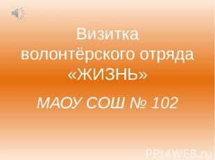 Визитка волонтёрского отряда «ЖИЗНЬ» МАОУ СОШ № 102