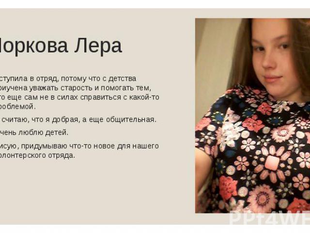 Норкова Лера Вступила в отряд, потому что с детства приучена уважать старость и помогать тем, кто еще сам не в силах справиться с какой-то проблемой. Я считаю, что я добрая, а еще общительная. Очень люблю детей. Рисую, придумываю что-то новое для на…