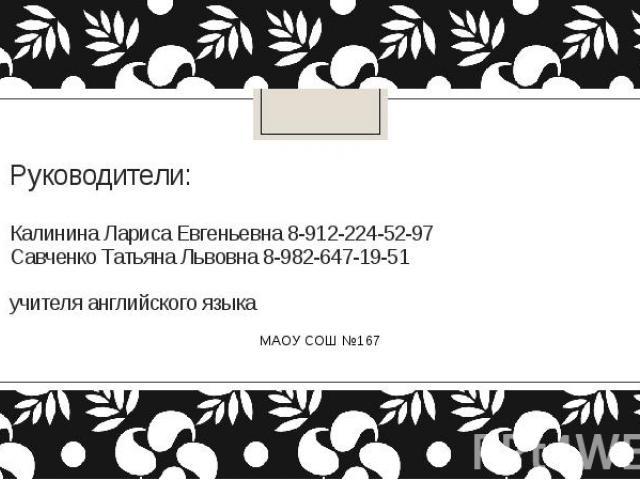 Руководители: Калинина Лариса Евгеньевна 8-912-224-52-97 Савченко Татьяна Львовна 8-982-647-19-51 учителя английского языка МАОУ СОШ №167