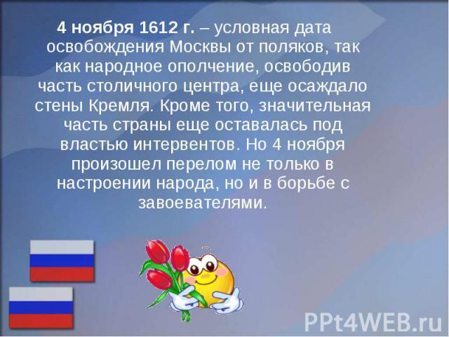 4 ноября 1612 г. – условная дата освобождения Москвы от поляков, так как народное ополчение, освободив часть столичного центра, еще осаждало стены Кремля. Кроме того, значительная часть страны еще оставалась под властью интервентов. Но 4 ноября прои…