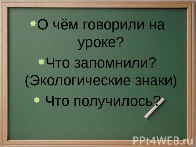 О чём говорили на уроке? О чём говорили на уроке? Что запомнили? (Экологические знаки) Что получилось?