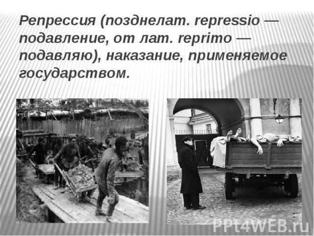Репрессия (позднелат. repressio — подавление, от лат. reprimo — подавляю), наказание, применяемое государством.