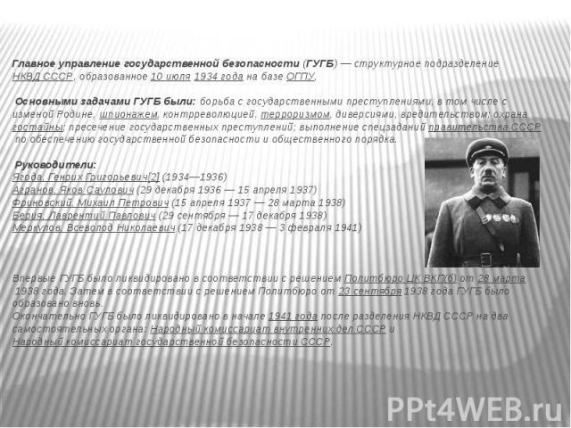 Главное управление государственной безопасности(ГУГБ) — структурное подразделение НКВД СССР, образованное 10 июля 1934 года на базе ОГПУ. Основными задачами ГУГБ были: борьба с государственными преступлениями, в том числе с изменой Родине, ;шп…