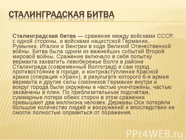Сталинградская битва— сражение между войсками СССР, с одной стороны, и войсками нацистской Германии, Румынии, Италии и Венгрии в ходе Великой Отечественной войны. Битва была одним из важнейших событий Второй мировой войны. Сражение включало в …