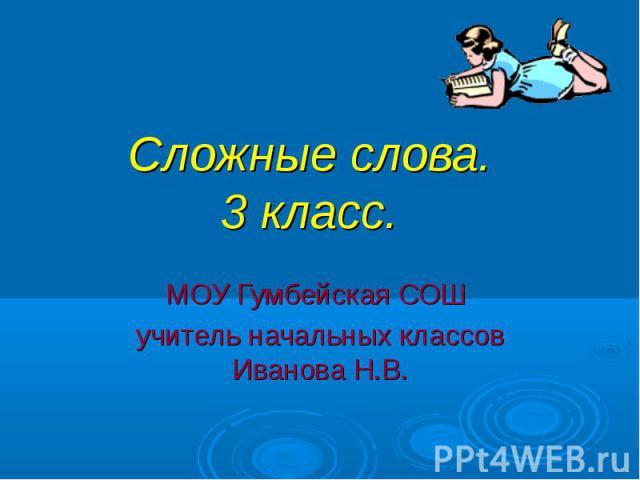 Сложные слова.3 класс. МОУ Гумбейская СОШ учитель начальных классов Иванова Н.В.